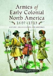 Armies of Early Colonial North America 1607 - 1713 : History, Organization and Uniforms, Hardback Book