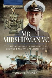 Mr Midshipman VC : The Short Accident-Prone Life of George Drewry, Gallipoli Hero, Hardback Book