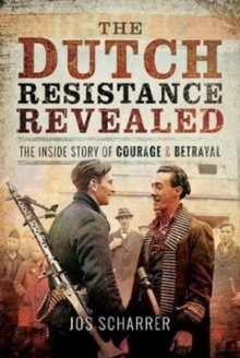 The Dutch Resistance Revealed : The Inside Story of Courage and Betrayal, Hardback Book