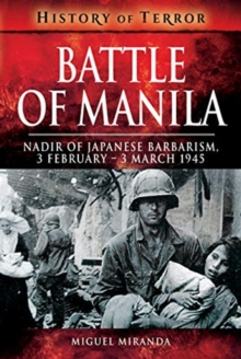 Battle of Manila : Nadir of Japanese Barbarism, 3 February - 3 March 1945, Paperback / softback Book