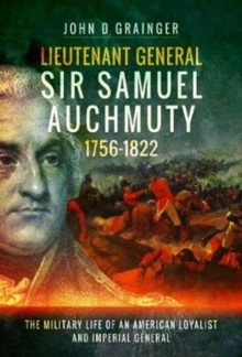 Lieutenant General Sir Samuel Auchmuty 1756-1822 : The Military Life of an American Loyalist and Imperial General, Hardback Book