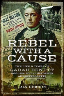 Rebel With a Cause : The Life and Times of Sarah Benett, 1850-1924, Social Reformer and Suffragette, Hardback Book