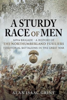 A Sturdy Race of Men - 149th Brigade : 149th Brigade - A History of the Northumberland Fusiliers Territorial Battalions in The Great War, Hardback Book