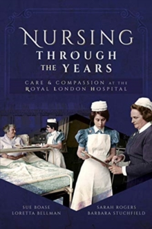 Nursing Through the Years : Care and Compassion at the Royal London Hospital, Paperback / softback Book