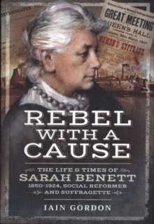 Rebel With a Cause : The Life and Times of Sarah Benett, 1850-1924, Social Reformer and Suffragette, Paperback / softback Book