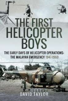 The First Helicopter Boys : The Early Days of Helicopter Operations - The Malayan Emergency, 1947-1960, Hardback Book