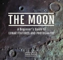 The Moon: A Beginner's Guide to Lunar Features and Photography, Hardback Book