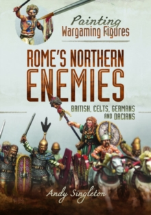 Painting Wargaming Figures - Rome's Northern Enemies : British, Celts, Germans and Dacians, Paperback / softback Book