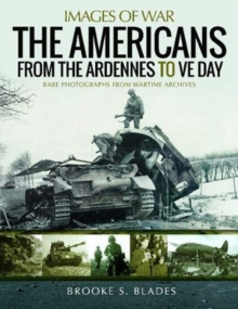 The Americans from the Ardennes to VE Day : Rare Photographs from Wartime Archives, Paperback / softback Book