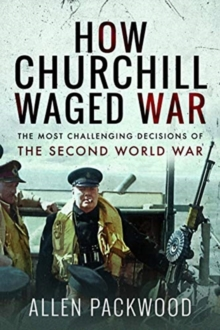 How Churchill Waged War : The Most Challenging Decisions of the Second World War, Paperback / softback Book