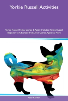 Yorkie Russell Activities Yorkie Russell Tricks, Games & Agility Includes : Yorkie Russell Beginner to Advanced Tricks, Fun Games, Agility & More, Paperback / softback Book