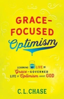 Grace-Focused Optimism : Learning to Live the Grace-Governed Life of Optimism About God, Paperback / softback Book