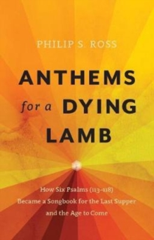 Anthems for a Dying Lamb : How Six Psalms (113-118) Became a Songbook for the Last Supper and the Age to Come, Paperback Book