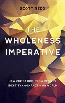 The Wholeness Imperative : How Christ Unifies our Desires, Identity and Impact in the World, Paperback / softback Book
