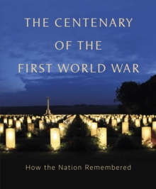 The Centenary of the First World War : How The Nation Remembered, Hardback Book