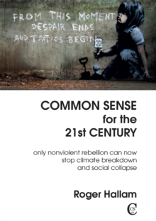 Common Sense For The 21st Century : Only Nonviolent Rebellion Can Now Stop Climate Breakdown And Social Collapse, Paperback / softback Book