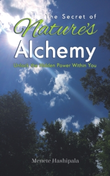 The Secret of Nature's Alchemy : Unlock the Hidden Power Within You, Paperback / softback Book