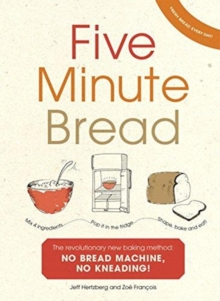 Five Minute Bread : The revolutionary new baking method: no bread machine, no kneading!, Paperback / softback Book