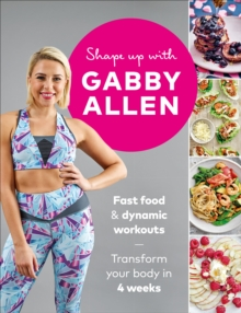 Shape Up with Gabby Allen : Fast food + dynamic workouts - transform your body in 4 weeks, Paperback / softback Book
