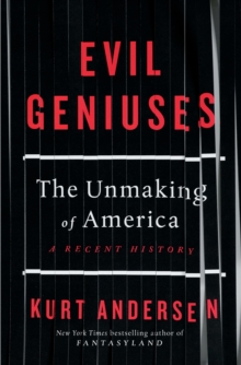 Evil Geniuses : The Unmaking of America - A Recent History, Hardback Book