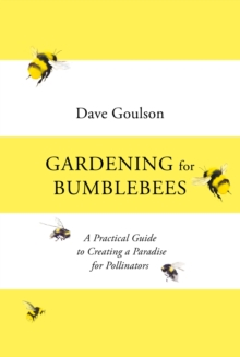 Gardening for Bumblebees : A Practical Guide to Creating a Paradise for Pollinators, Hardback Book
