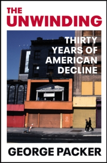 The Unwinding : Thirty Years of American Decline, Paperback / softback Book