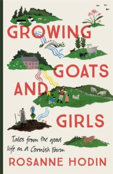Growing Goats and Girls : Living the Good Life on a Cornish Farm - ESCAPISM AT ITS LOVELIEST, Hardback Book
