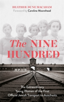 The Nine Hundred : The Extraordinary Young Women of the First Official Jewish Transport to Auschwitz, Hardback Book