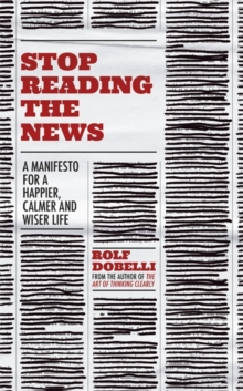 Stop Reading the News : A Manifesto for a Happier, Calmer and Wiser Life, Hardback Book