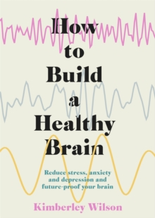 How to Build a Healthy Brain : Reduce stress, anxiety and depression and future-proof your brain, Hardback Book