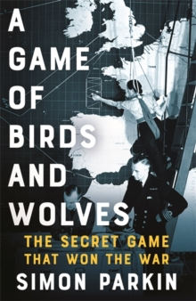A Game of Birds and Wolves : The Secret Game that Revolutionised the War, Hardback Book
