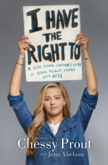 I Have the Right To : A High School Survivor's Story of Sexual Assault, Justice, and Hope, Paperback / softback Book