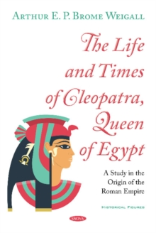 The Life and Times of Cleopatra, Queen of Egypt : A Study in the Origin of the Roman Empire, Hardback Book