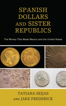 Spanish Dollars and Sister Republics : The Money That Made Mexico and the United States, Paperback / softback Book