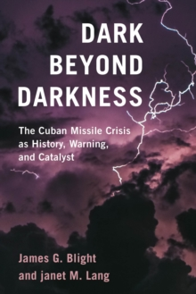 Dark Beyond Darkness : The Cuban Missile Crisis as History, Warning, and Catalyst, Hardback Book