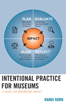 Intentional Practice for Museums : A Guide for Maximizing Impact, Hardback Book