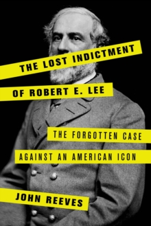 The Lost Indictment of Robert E. Lee : The Forgotten Case against an American Icon, Hardback Book