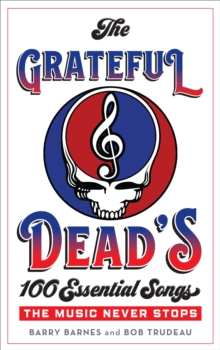 The Grateful Dead's 100 Essential Songs : The Music Never Stops, Hardback Book