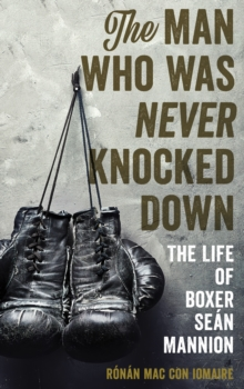 The Man Who Was Never Knocked Down : The Life of Boxer Sean Mannion, Hardback Book