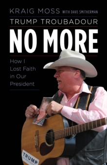 Trump Troubadour No More : How I Lost Faith in Our President, Hardback Book