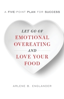 Let Go of Emotional Overeating and Love Your Food : A Five-Point Plan for Success, Hardback Book