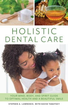 Holistic Dental Care : Your Mind, Body, and Spirit Guide to Optimal Health and a Beautiful Smile, Hardback Book