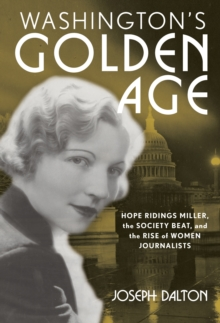 Washington's Golden Age : Hope Ridings Miller, the Society Beat, and the Rise of Women Journalists, Hardback Book