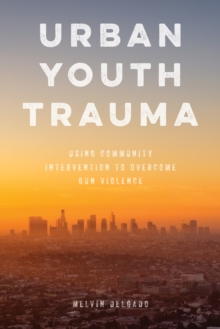 Urban Youth Trauma : Using Community Intervention to Overcome Gun Violence, Hardback Book