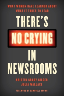 There's No Crying in Newsrooms : What Women Have Learned about What It Takes to Lead, Hardback Book