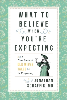 What to Believe When You're Expecting : A New Look at Old Wives' Tales in Pregnancy, Paperback / softback Book
