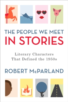 The People We Meet in Stories : Literary Characters That Defined the 1950s, Hardback Book