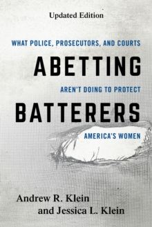 Abetting Batterers : What Police, Prosecutors, and Courts Aren't Doing to Protect America's Women, Hardback Book