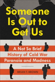 Someone Is Out to Get Us : A Not So Brief History of Cold War Paranoia and Madness, Hardback Book