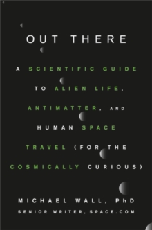 Out There : A Scientific Guide to Alien Life, Antimatter, and Human Space Travel (For the Cosmically Curious), Hardback Book